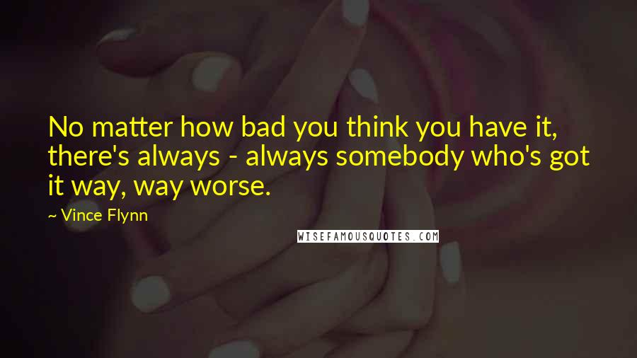 Vince Flynn quotes: No matter how bad you think you have it, there's always - always somebody who's got it way, way worse.