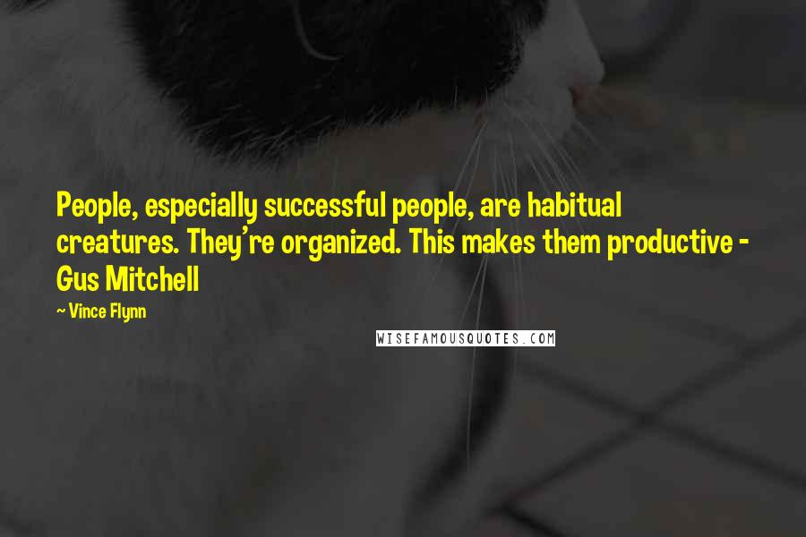 Vince Flynn quotes: People, especially successful people, are habitual creatures. They're organized. This makes them productive - Gus Mitchell