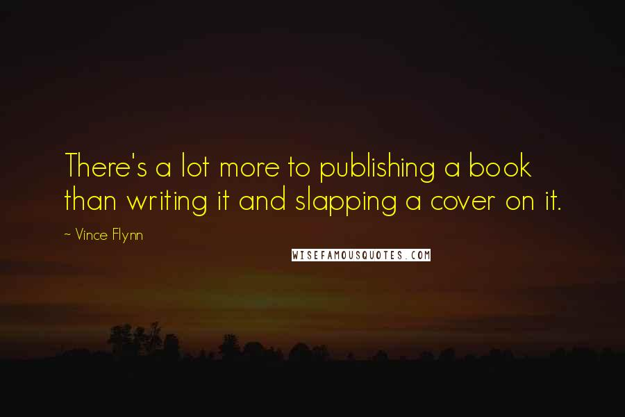 Vince Flynn quotes: There's a lot more to publishing a book than writing it and slapping a cover on it.