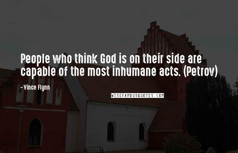 Vince Flynn quotes: People who think God is on their side are capable of the most inhumane acts. (Petrov)