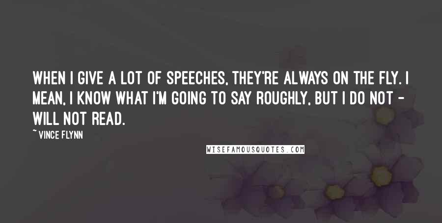 Vince Flynn quotes: When I give a lot of speeches, they're always on the fly. I mean, I know what I'm going to say roughly, but I do not - will not read.