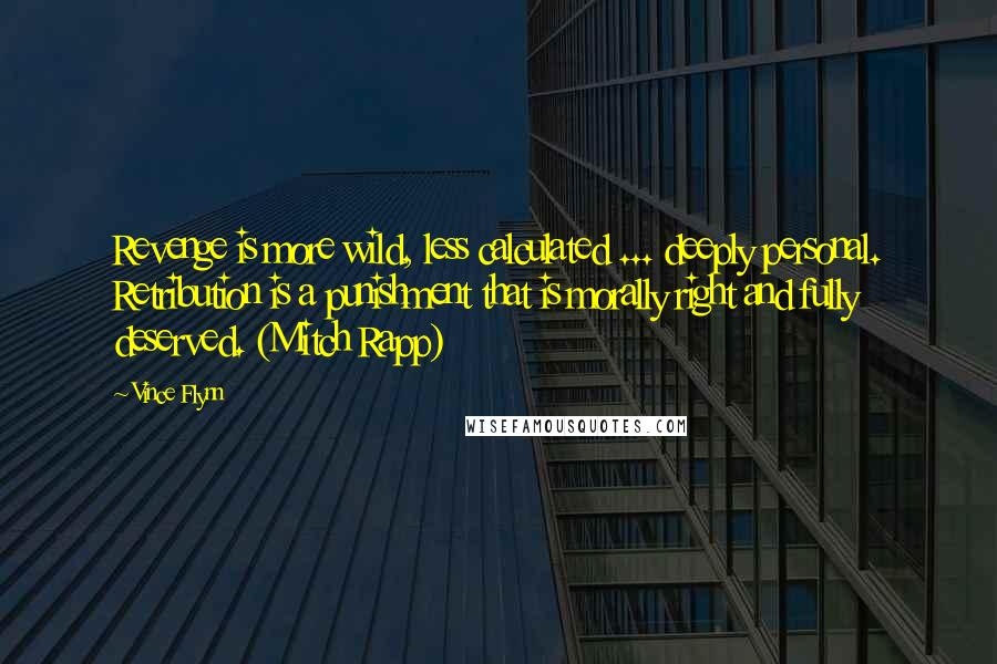 Vince Flynn quotes: Revenge is more wild, less calculated ... deeply personal. Retribution is a punishment that is morally right and fully deserved. (Mitch Rapp)