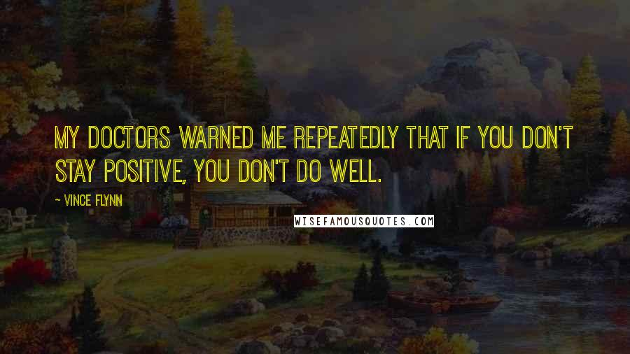 Vince Flynn quotes: My doctors warned me repeatedly that if you don't stay positive, you don't do well.