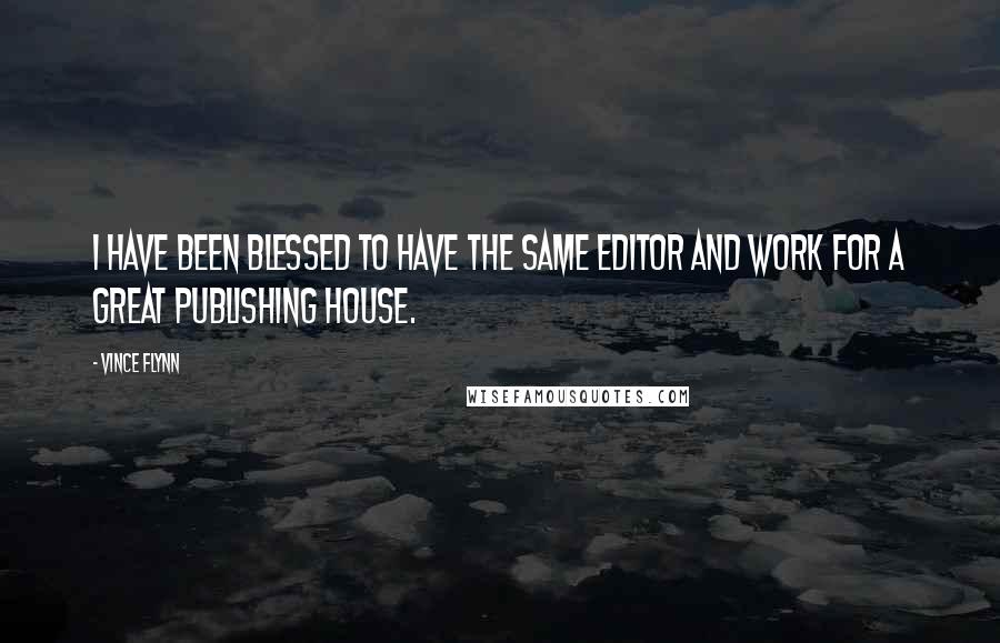 Vince Flynn quotes: I have been blessed to have the same editor and work for a great publishing house.