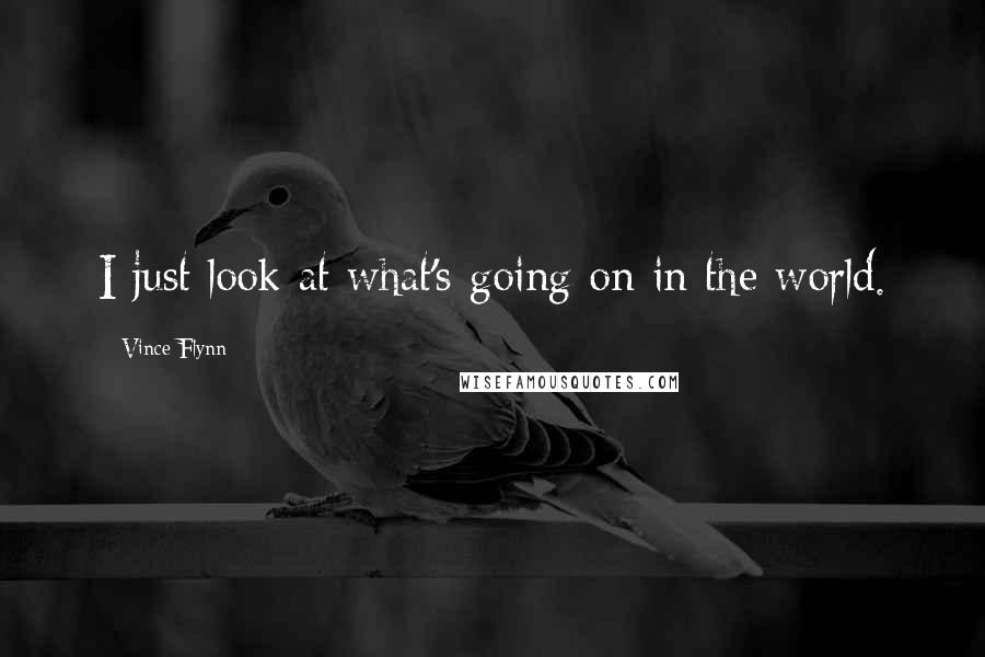 Vince Flynn quotes: I just look at what's going on in the world.