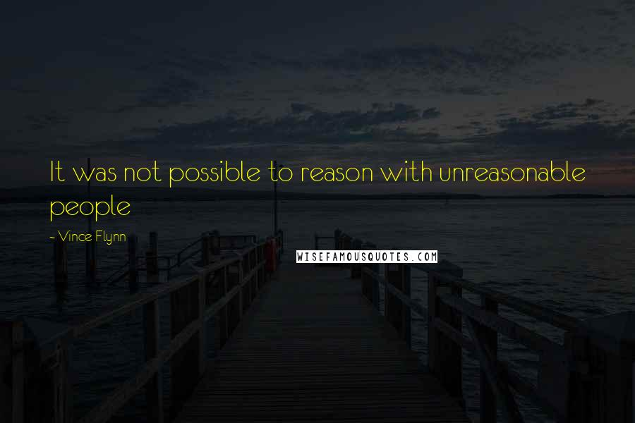 Vince Flynn quotes: It was not possible to reason with unreasonable people