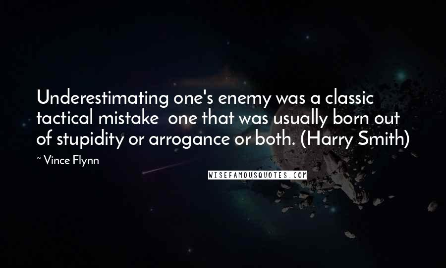 Vince Flynn quotes: Underestimating one's enemy was a classic tactical mistake one that was usually born out of stupidity or arrogance or both. (Harry Smith)