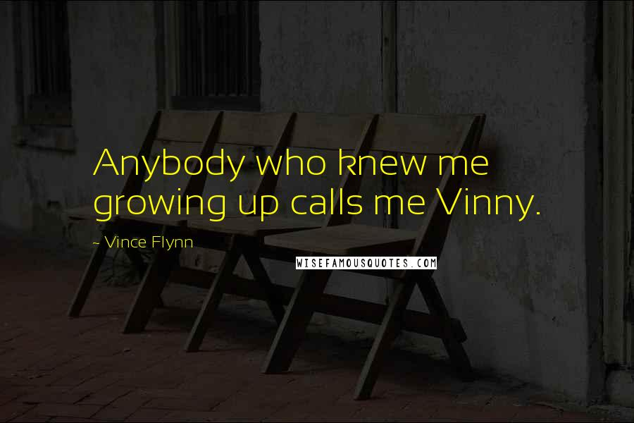 Vince Flynn quotes: Anybody who knew me growing up calls me Vinny.