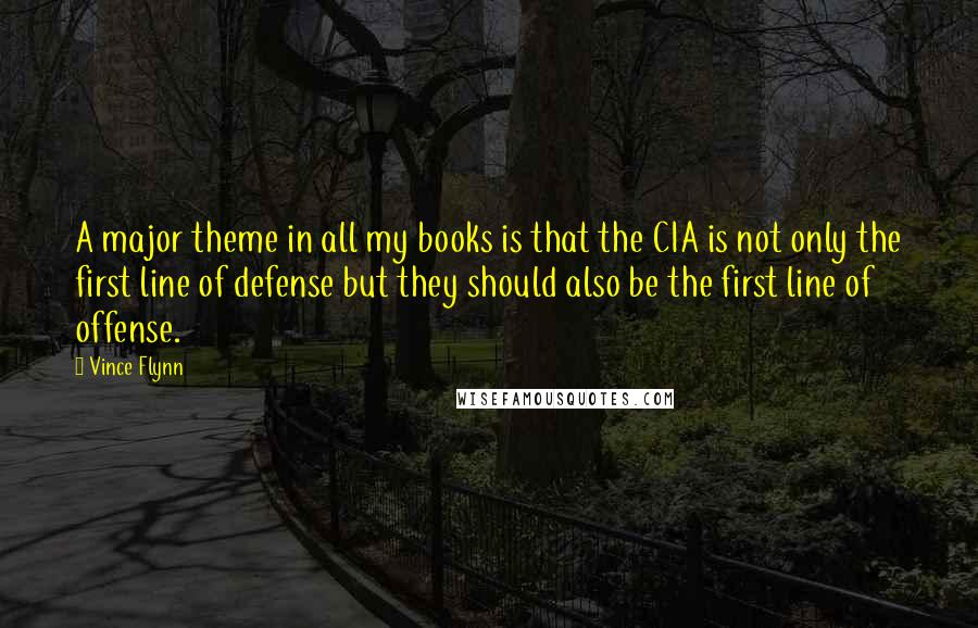 Vince Flynn quotes: A major theme in all my books is that the CIA is not only the first line of defense but they should also be the first line of offense.