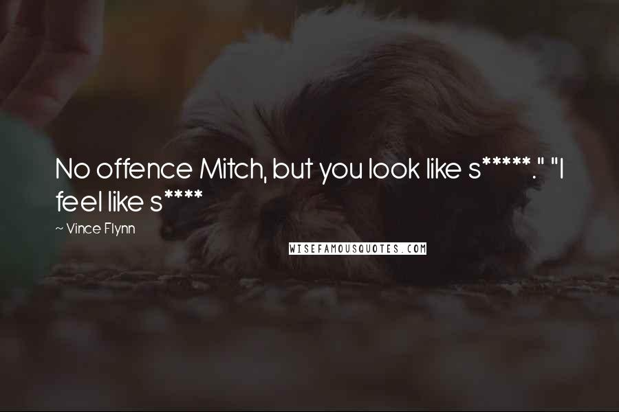 """Vince Flynn quotes: No offence Mitch, but you look like s*****."""" """"I feel like s****"""