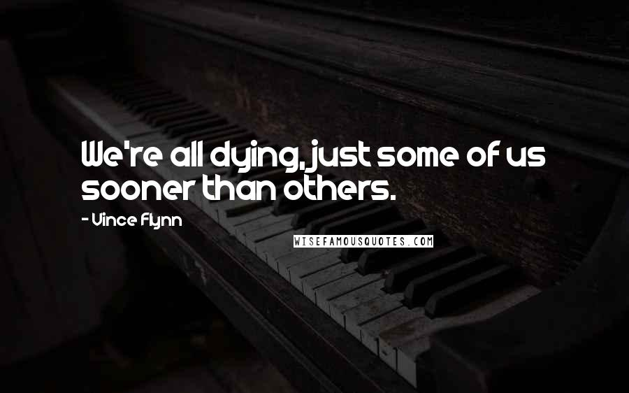 Vince Flynn quotes: We're all dying, just some of us sooner than others.