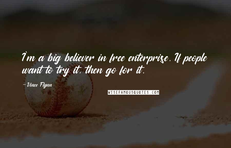Vince Flynn quotes: I'm a big believer in free enterprise. If people want to try it, then go for it.