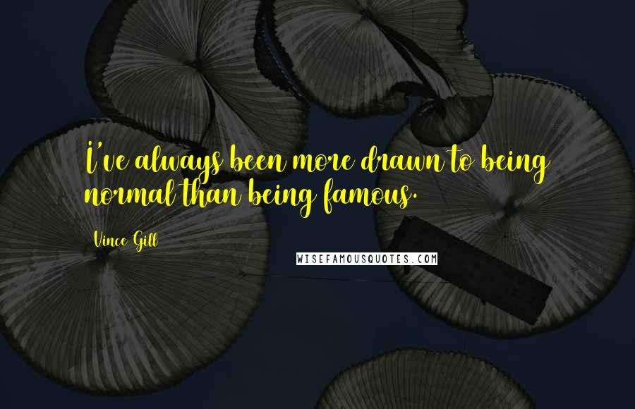 Vince Gill quotes: I've always been more drawn to being normal than being famous.