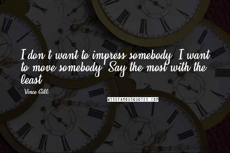 Vince Gill quotes: I don't want to impress somebody, I want to move somebody. Say the most with the least.