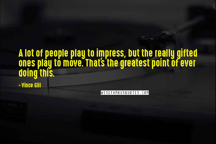 Vince Gill quotes: A lot of people play to impress, but the really gifted ones play to move. That's the greatest point of ever doing this.