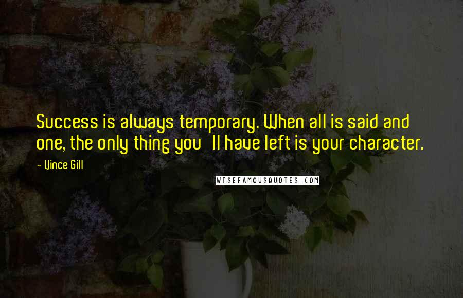Vince Gill quotes: Success is always temporary. When all is said and one, the only thing you'll have left is your character.