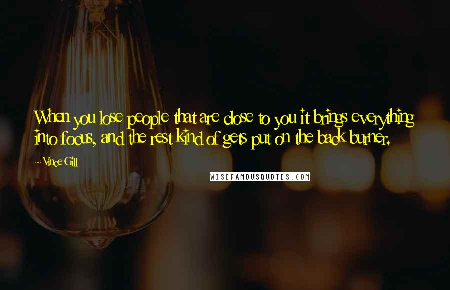 Vince Gill quotes: When you lose people that are close to you it brings everything into focus, and the rest kind of gets put on the back burner.