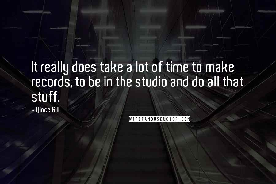 Vince Gill quotes: It really does take a lot of time to make records, to be in the studio and do all that stuff.