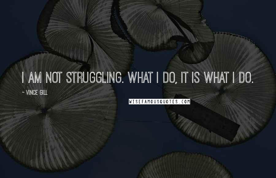 Vince Gill quotes: I am not struggling. What I do, it is what I do.
