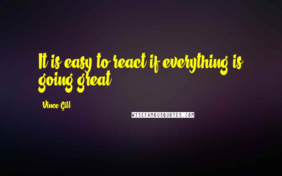 Vince Gill quotes: It is easy to react if everything is going great.
