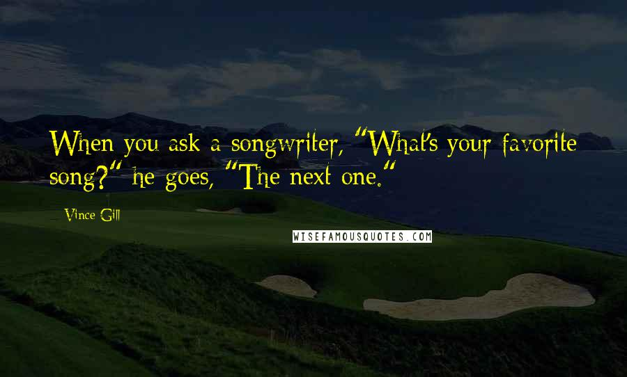 "Vince Gill quotes: When you ask a songwriter, ""What's your favorite song?"" he goes, ""The next one."""