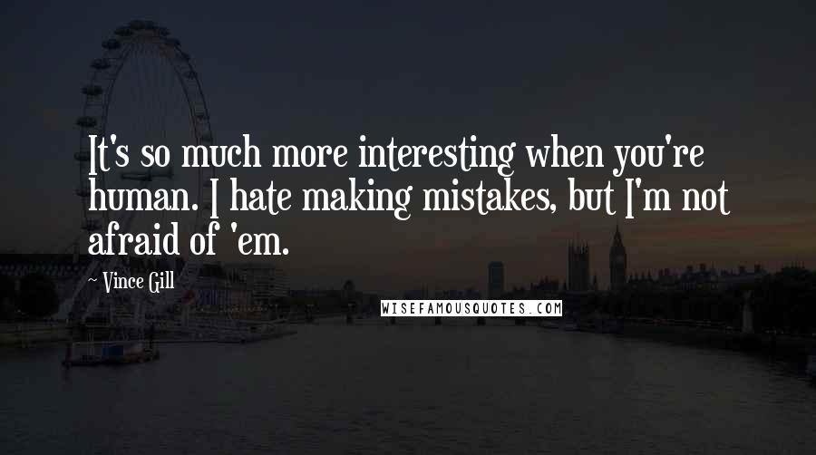 Vince Gill quotes: It's so much more interesting when you're human. I hate making mistakes, but I'm not afraid of 'em.