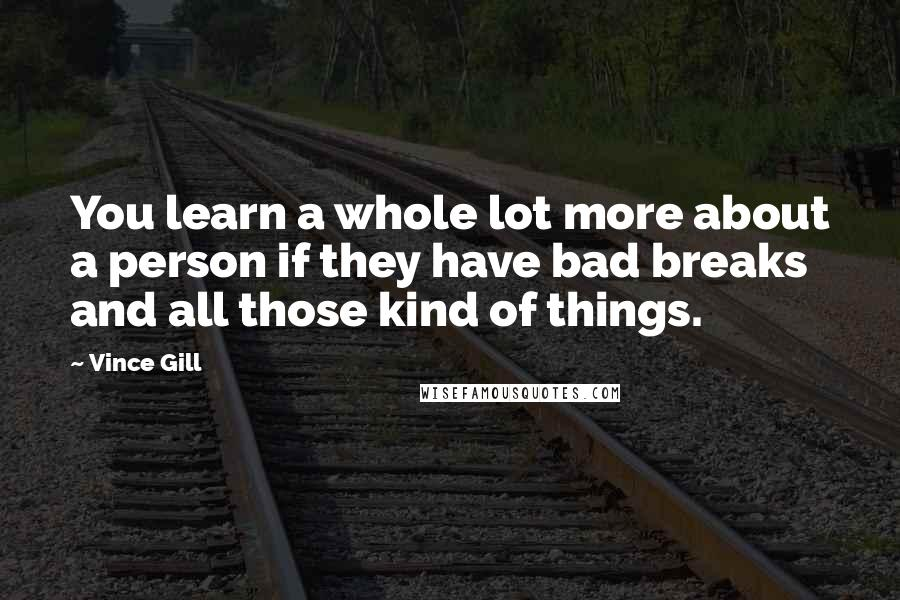 Vince Gill quotes: You learn a whole lot more about a person if they have bad breaks and all those kind of things.