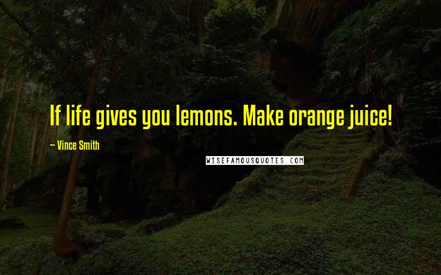 Vince Smith quotes: If life gives you lemons. Make orange juice!
