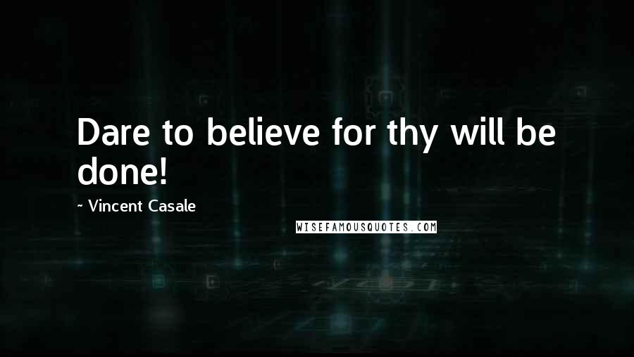 Vincent Casale quotes: Dare to believe for thy will be done!