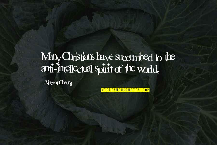 Vincent Cheung Quotes By Vincent Cheung: Many Christians have succumbed to the anti-intellectual spirit