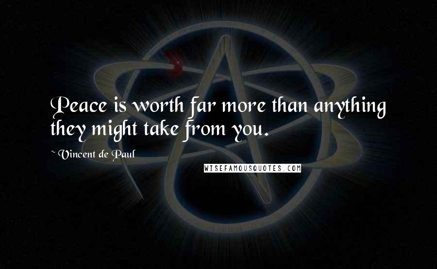 Vincent De Paul quotes: Peace is worth far more than anything they might take from you.