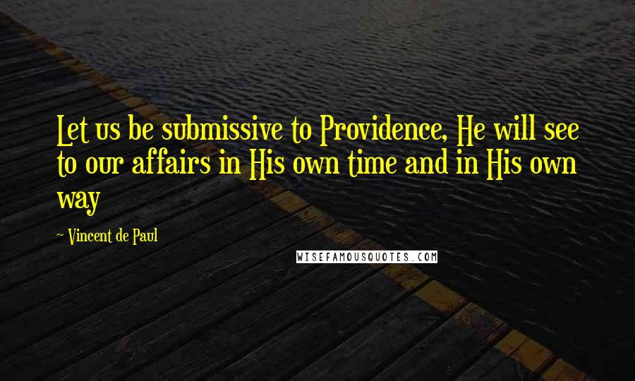 Vincent De Paul quotes: Let us be submissive to Providence, He will see to our affairs in His own time and in His own way