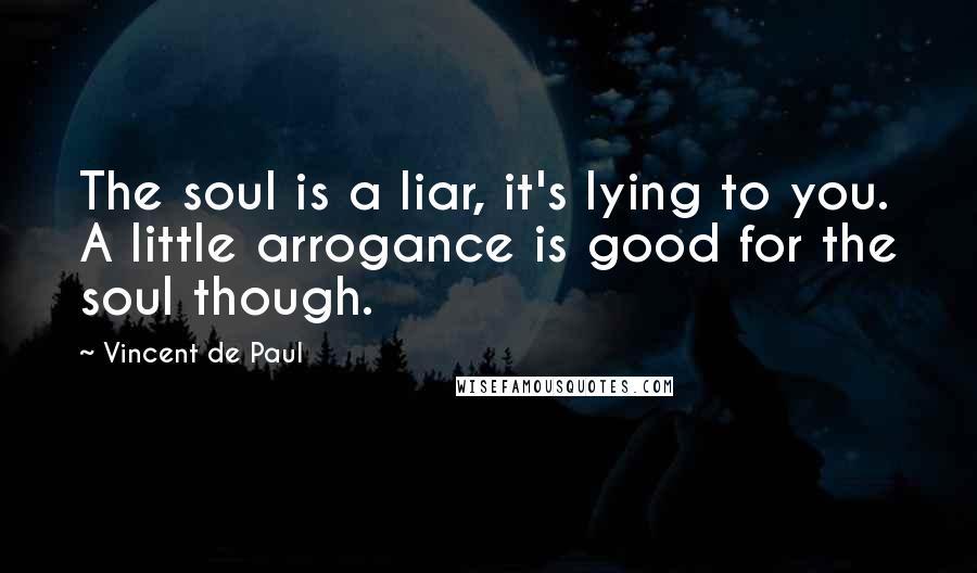 Vincent De Paul quotes: The soul is a liar, it's lying to you. A little arrogance is good for the soul though.
