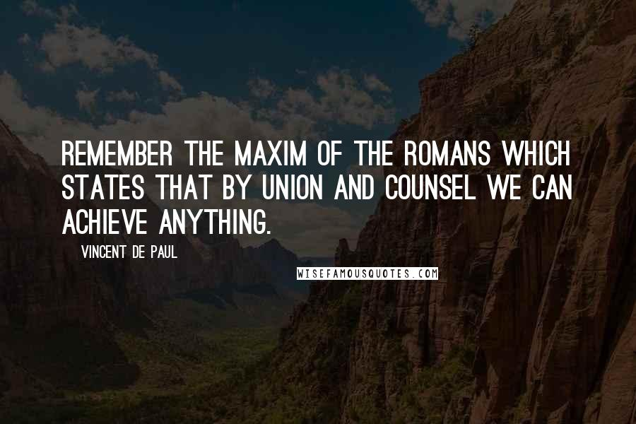 Vincent De Paul quotes: Remember the maxim of the Romans which states that by union and counsel we can achieve anything.