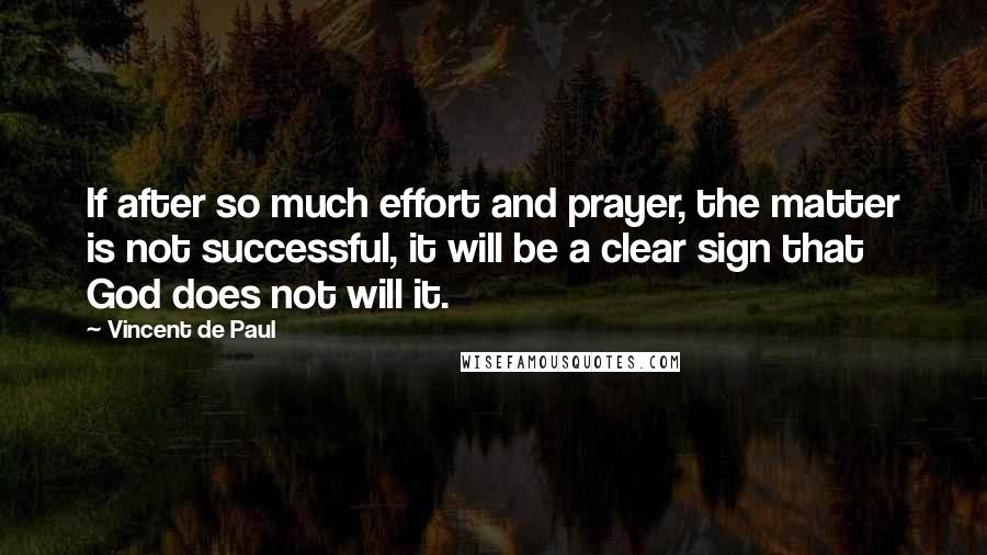 Vincent De Paul quotes: If after so much effort and prayer, the matter is not successful, it will be a clear sign that God does not will it.