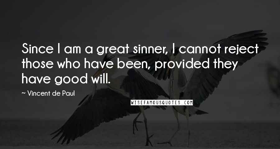 Vincent De Paul quotes: Since I am a great sinner, I cannot reject those who have been, provided they have good will.
