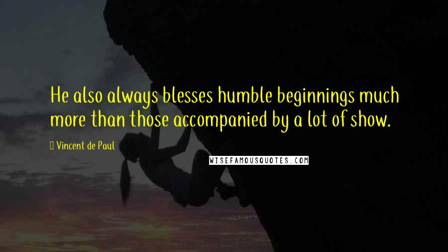 Vincent De Paul quotes: He also always blesses humble beginnings much more than those accompanied by a lot of show.