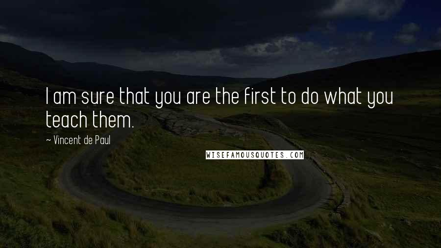 Vincent De Paul quotes: I am sure that you are the first to do what you teach them.