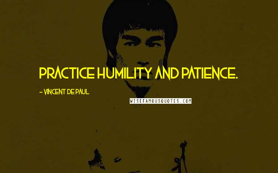 Vincent De Paul quotes: Practice humility and patience.
