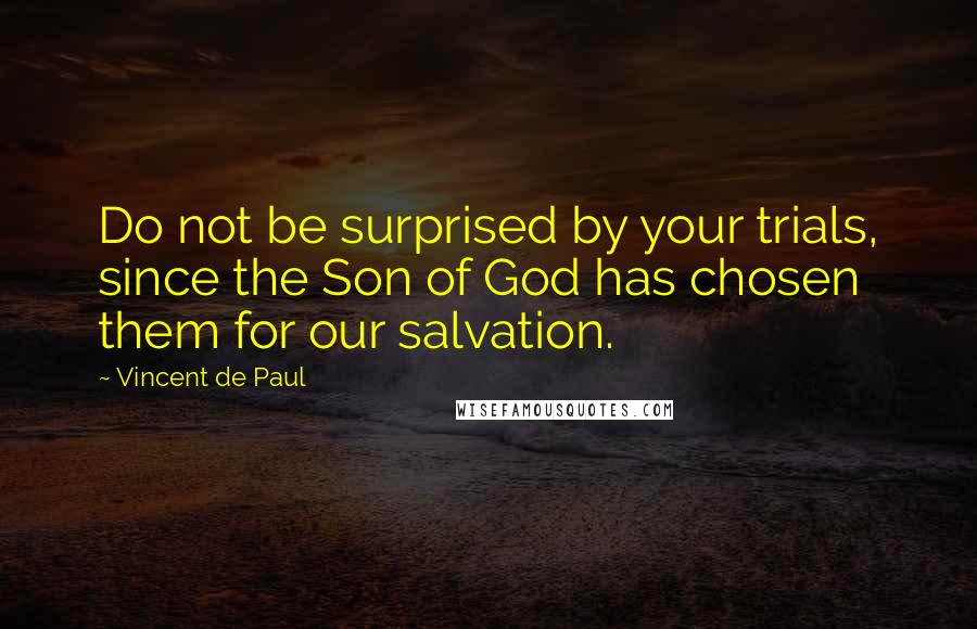 Vincent De Paul quotes: Do not be surprised by your trials, since the Son of God has chosen them for our salvation.