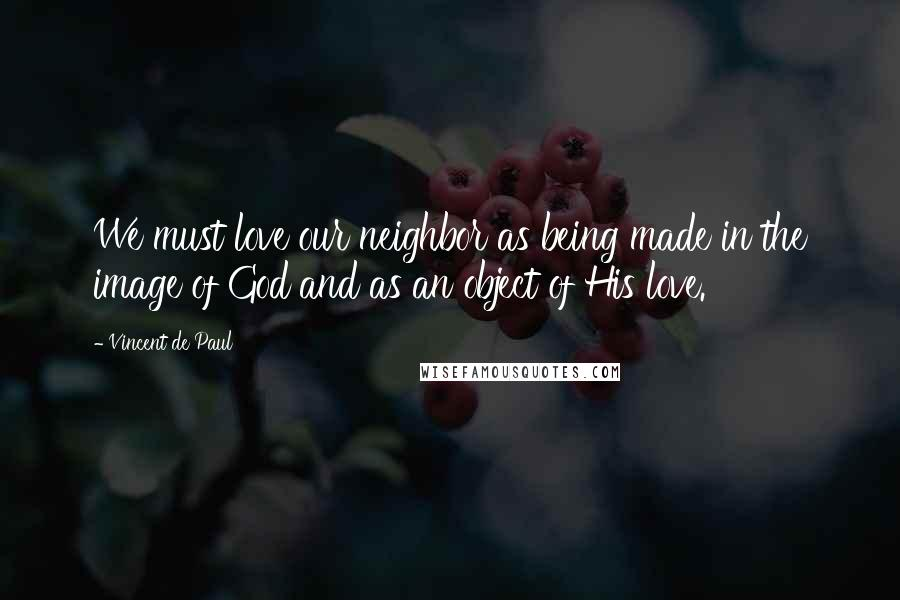 Vincent De Paul quotes: We must love our neighbor as being made in the image of God and as an object of His love.