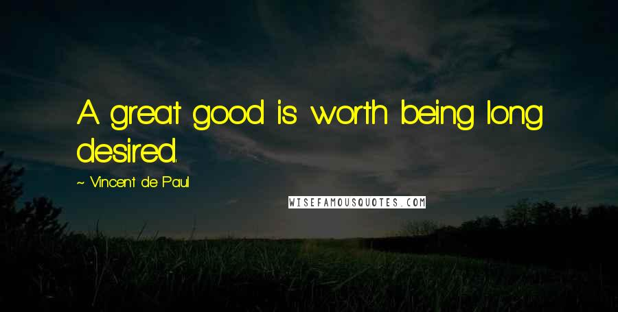 Vincent De Paul quotes: A great good is worth being long desired.