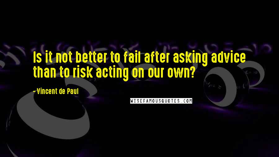 Vincent De Paul quotes: Is it not better to fail after asking advice than to risk acting on our own?