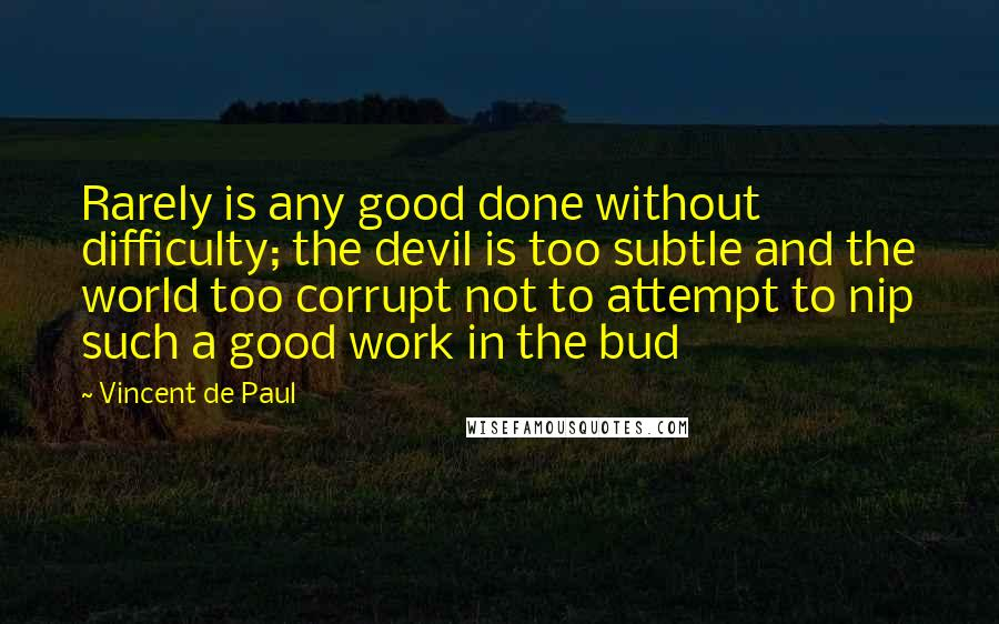 Vincent De Paul quotes: Rarely is any good done without difficulty; the devil is too subtle and the world too corrupt not to attempt to nip such a good work in the bud