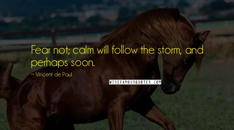 Vincent De Paul quotes: Fear not; calm will follow the storm, and perhaps soon.