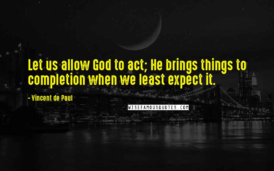 Vincent De Paul quotes: Let us allow God to act; He brings things to completion when we least expect it.