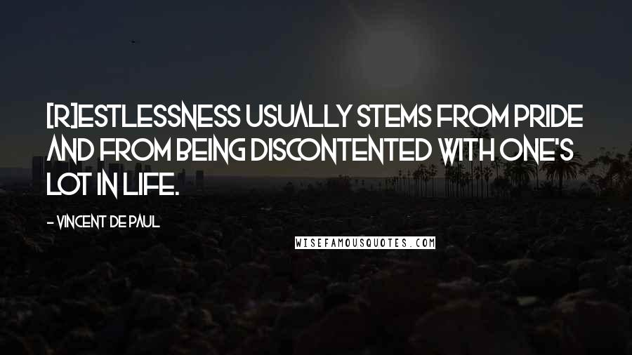 Vincent De Paul quotes: [R]estlessness usually stems from pride and from being discontented with one's lot in life.