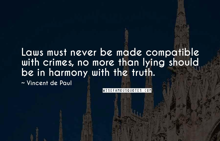Vincent De Paul quotes: Laws must never be made compatible with crimes, no more than lying should be in harmony with the truth.