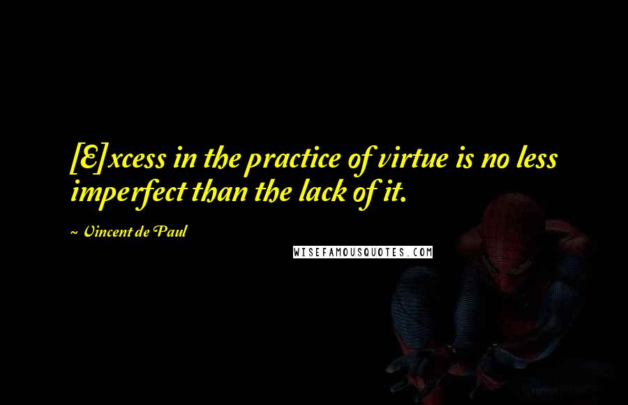 Vincent De Paul quotes: [E]xcess in the practice of virtue is no less imperfect than the lack of it.