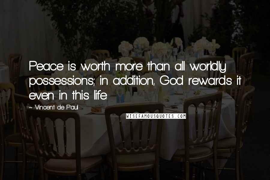Vincent De Paul quotes: Peace is worth more than all worldly possessions; in addition, God rewards it even in this life.